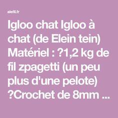 Igloo chat Igloo à chat (de Elein tein) Matériel : ♦1,2 kg de fil zpagetti (un peu plus d'une pelote) ♦Crochet de 8mm ♦Un chat ou deux ;) Taille de l'igloo : 37cm x 37cm de large et 20cm de...