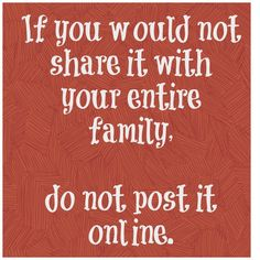 If you wouldn't share it with your family at the dinner table, do not share it online. Good advice for both kids AND adults :)