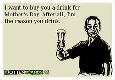 I want to buy you a drink for  Mother's Day. After all, I'm  the reason you drink.