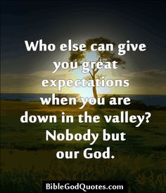 Who else can give you great expectations when you are down in the valley? Nobody but our God.