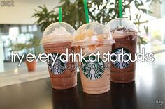 Bucket list- Try every drink at starbucks <3. Only frozen ones for me please.. Lol