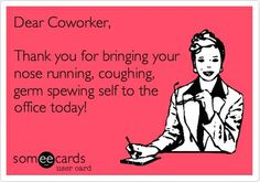 Dear coworker, thank you for bringing your nose running, coughing, germ spewing self to the office today! #worklife #sick #germ