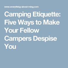 Camping Etiquette: Five Ways to Make Your Fellow Campers Despise You