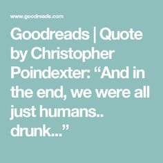 """Goodreads   Quote by Christopher Poindexter: """"And in the end, we were all just humans.. drunk..."""""""