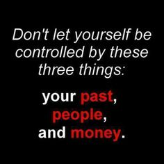 Don't let yourself be controlled by these three things: your past, people and money