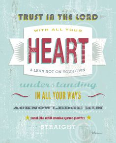 Trust in the Lord with all your heart & lean not on your own understanding. In all your ways acknowledge Him and he will make your paths straight. ~ Proverbs 3:5-6