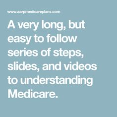 A very long, but easy to follow series of steps, slides, and videos to understanding Medicare.