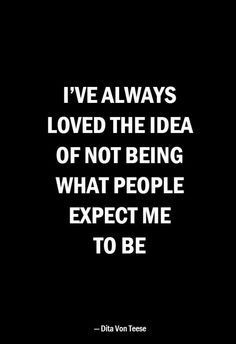 I've always loved the idea of not being what people expect me to be #famousinspirationalquotes