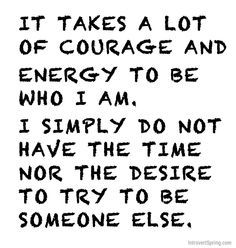 It takes a lot of courage and energy to be who I am. I simply do not have the time nor the desire to try to be someone else.