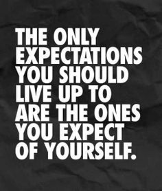 The only expectations you should live up to are the ones you expect of yourself | Anonymous ART of Revolution