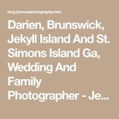Darien, Brunswick, Jekyll Island And St. Simons Island Ga, Wedding And Family Photographer - Jeannie Reeves Photography | Blog