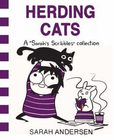 Herding Cats: A Sarah's Scribbles collection by Sarah Andersen  Book number 3 of the very funny Sarah's Scribbles collection!  The joy and hardships of being an adult in cartoon form.