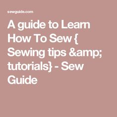 A guide to Learn How To Sew { Sewing tips & tutorials} - Sew Guide