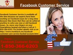 What is Facebook Customer Service? Call at 1-850-366-6203Our Facebook Customer Service team believes that 'Trust is just like a glue of life. It's the initial law that holds all relationships' similarly our customers trust us because they know that a relation is created between them and our experts. So, make a call at 1-850-366-6203 which can be accessed from any part of the world. To get more informative visit http://www.monktech.net/facebook-customer-care-service-hacked-account.html