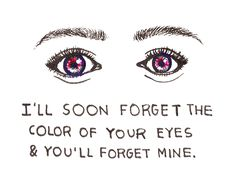 I will soon forget the color of your eyes and you will forget mine