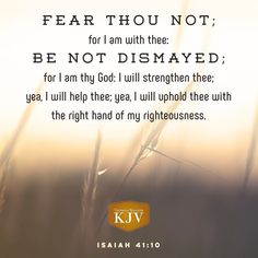 10 Fear thou not; for I am with thee: be not dismayed; for I am thy God: I will strengthen thee; yea, I will help thee; yea, I will uphold thee with the right hand of my righteousness. Bible Verses Kjv, Favorite Bible Verses, Powerful Scriptures, Prayer Scriptures, Scripture Quotes, Isaiah 41 10 Kjv, Psalm 23, Praise God Quotes, Gospel Quotes