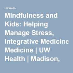Mindfulness and Kids: Helping Manage Stress, Integrative Medicine | UW Health | Madison, WI