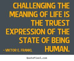 Viktor E. Frankl Quotes - Challenging the meaning of life is the truest expression of the state of being human. Man's Search For Meaning, Meaning Of Life, Life Quotes Pictures, Picture Quotes, Viktor Frankl, Life Inspiration, Best Quotes, Meant To Be, Motivational Quotes