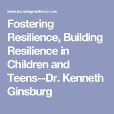 Fostering Resilience, Building Resilience in Children and Teens--Dr. Kenneth Ginsburg