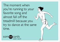 The moment when you're running to your favorite song and almost fall off the treadmill because you try to dance at the same time.