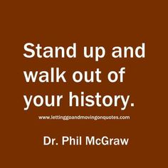 Stand up and walk out of your history                                                                                                                                                                                 More
