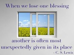 When we lose one blessing, another is often most unexpectedly given in its place.  #44 - Blessings | Top 100 C.S. Lewis quotes | Deseret News