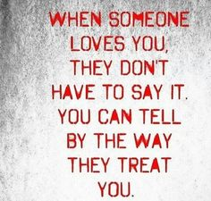 WHEN SOMEONE LOVES YOU THEY DON'T HAVE TO SAY IT. YOU CAN TELL BY THE WAY THEY TREAT YOU ...OR DON'T!