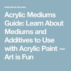 Acrylic Mediums Guide: Learn About Mediums and Additives to Use with Acrylic Paint — Art is Fun