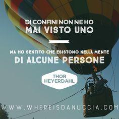 Di confini non ne ho mai visto uno, ma so che esistono nella mente di alcune persone. Thor Heyerdahl