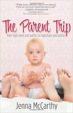 The Parent Trip: From High Heels and Parties to Highchairs and Potties: Jenna McCarthy: 9780979913563: Amazon.com: Books