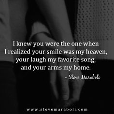 I knew you were the one when I realized your smile was my heaven, your laugh my favorite song, and your arms my home. - Steve Maraboli
