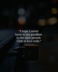 I hope I never have to say goodbye to the next person I fall in love with. . . #quotes