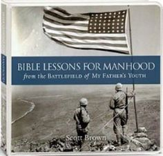 Title: Bible Lessons for Manhood: From the Battlefield of My Father's Youth By: Scott Brown