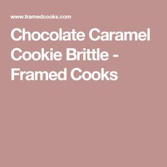 Chocolate Caramel Cookie Brittle - Framed Cooks