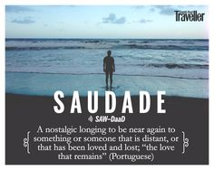 "Saudade (Portuguese): A nostalgic longing to be near again to something or someone that is distant, or that has been loved and lost; ""the love that remains"".  Image courtesy: Unsplash; Design courtesy: Soumik Lahiri  #beautiful #words #travel #nostalgia"