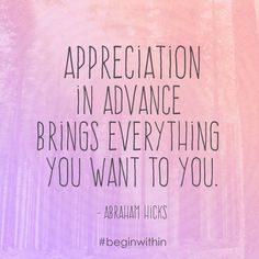 Appreciation in advance brings everything you want to you. - Abraham Hicks #loa #lawofattraction #abrahamhicks #quote #inspiration