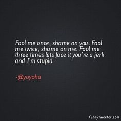 Fool Me Once Quote Collection fool me once shame on you fool me twice shame on me fool Fool Me Once Quote. Here is Fool Me Once Quote Collection for you. Fool Me Once Quote randall terry fool me once shame on you fool me twice. Fool Me O. Jerk Quotes, Life Quotes, Fool Me Once, The Fool, Funny Tweets, Funny Quotes, Quotable Quotes, Great Quotes, Inspirational Quotes