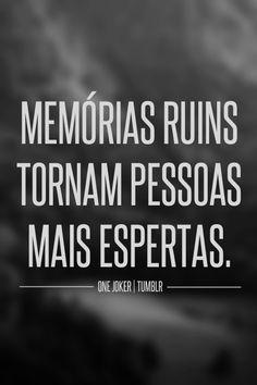 Mais memorias ruins em excesso acabam com as pessoas. Lembre-se do que passou como aprendizado, mas nao viva lá