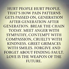 Hurt people..hurt people. That's how pain patterns gets passed on, generation after generation. Break the chains today. Meet anger with sympathy ,contempt with compassion,cruelty with kindness. Great grimaces with smiles. Forgive and forget about finding fault. Love is the weapon of the future.