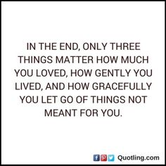 In the end, only three things matter how much you loved | Let Go Quote