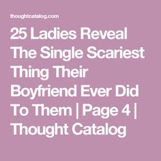 25 Ladies Reveal The Single Scariest Thing Their Boyfriend Ever Did To Them | Page 4 | Thought Catalog