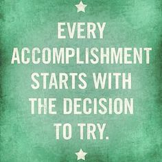 Every accomplishment starts with the decision to try. Lose the fear!