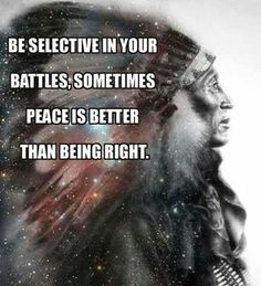 Be selective in your battles. Sometimes peace is better than being right. Native Anerican chief, galaxy.