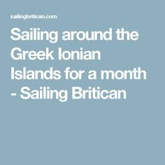 Sailing around the Greek Ionian Islands for a month - Sailing Britican Where To Go, Islands, Sailing, Greek, Greek Language, Boating, Island