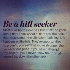 Be a hill seeker most of us try to avoid hills but what's go good about flat think about it flat tires flat hair flat returns and the ultimate flatlining life happens on the hills Great Quotes, Quotes To Live By, Me Quotes, Motivational Quotes, Inspirational Quotes, Hills Quotes, Monday Quotes, Sport Quotes, Photo Quotes