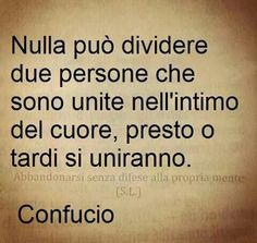 nulla può dividere due persone che sono unite nell intimo del del cuore, presto o tardi si uniranno. confucio