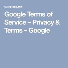 Google Terms of Service – Privacy & Terms – Google