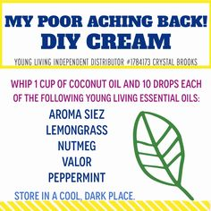 """""""MY POOR ACHING BACK!"""" CREAM - Whip 1 cup of coconut oil and 10 drops each of the following Young Living essential oils: - Aroma Siez - Lemongrass - Nutmeg - Valor - Peppermint Store in a cool, dark place. www.ylwebsite.com/crystalbrooks"""