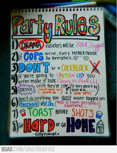 1) Drama violators will be bitch slapped 2) If cops arrive, every motherfucker for themselves 3) Don't be a cock block 4) If you're going to throw up you better make it look classy as fuck 5) Drink until they're cute (if they aren't by shot #6... give up!) 6) Don't do anything you don't want tagged on facebook 7) Toast before shots 8) Go hard or go home