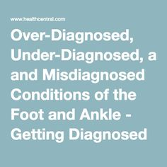 Over-Diagnosed, Under-Diagnosed, and Misdiagnosed Conditions of the Foot and Ankle - Getting Diagnosed - Chronic Pain